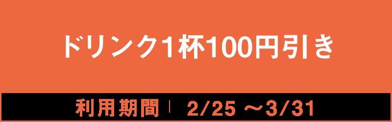 ドリンク1杯100円引き 2/25~3/31