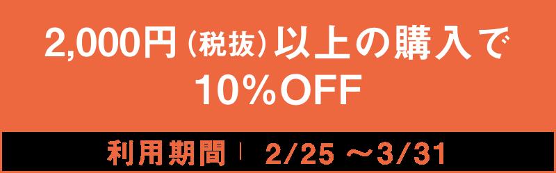 2,000円(税抜)以上の購入で10%OFF 2/25~3/31
