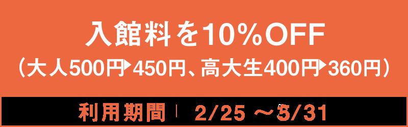 入館料を10%OFF(大人500円→450円、高大生400円→360円) 2/25~5/31