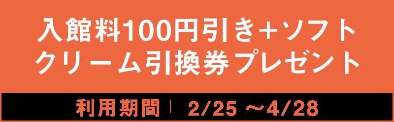入館料100円引き+ソフトクリーム引換券プレゼント 2/25~4/28