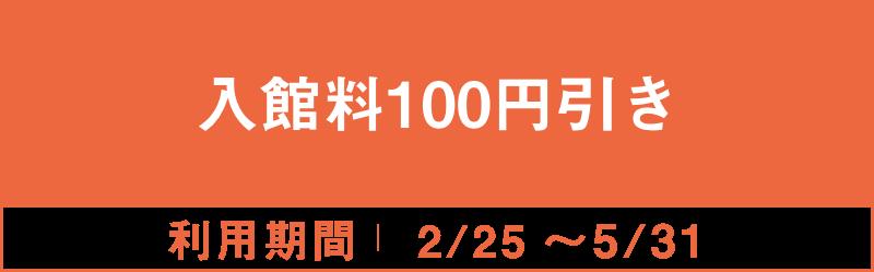 入館料100円引き 2/25~5/31