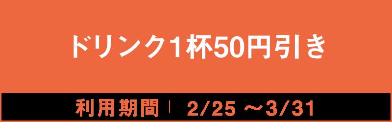 ドリンク1杯50円引き 2/25~3/31