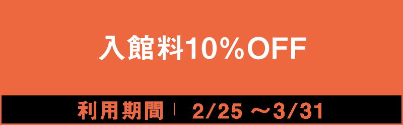入館料10%OFF 2/25~3/31