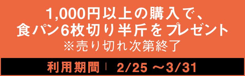 1,000円以上の購入で食パン6枚切り半斤をプレゼント ※売り切れ次第終了 2/25~3/31