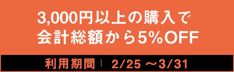 3,000円以上の購入で会計総額から5%OFF 2/25~3/31