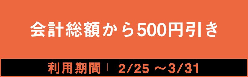 会計総額から500円引き 2/25~3/31
